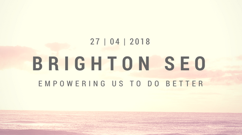 Brighton SEO April 2018 Roundup: Empowering SEOs